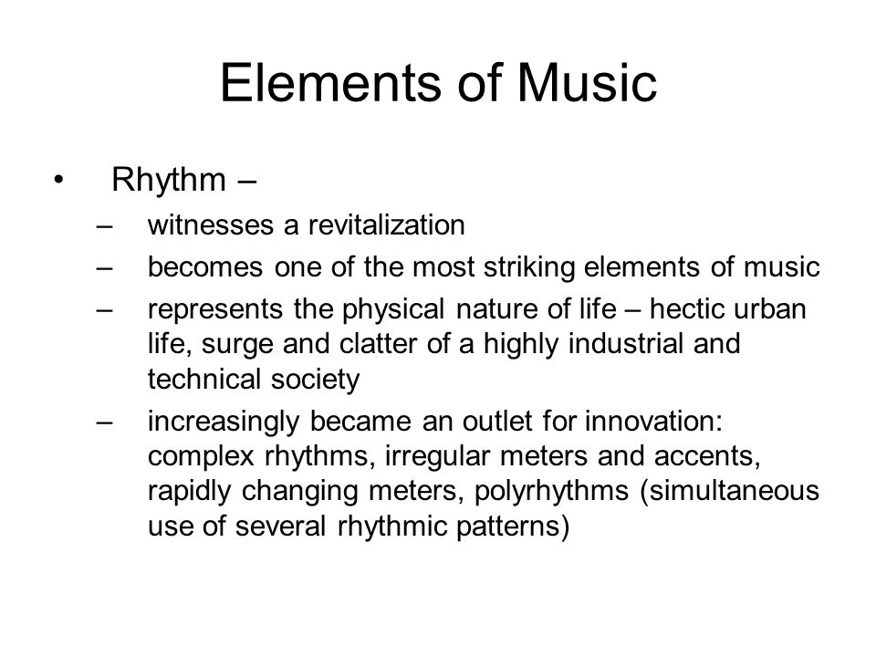 Elements of Music Rhythm – –witnesses a revitalization –becomes one of the most striking elements of music –represents the physical nature of life – h