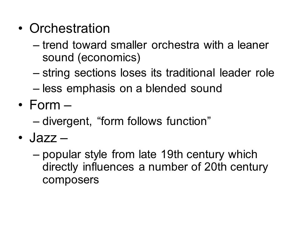 Orchestration –trend toward smaller orchestra with a leaner sound (economics) –string sections loses its traditional leader role –less emphasis on a b