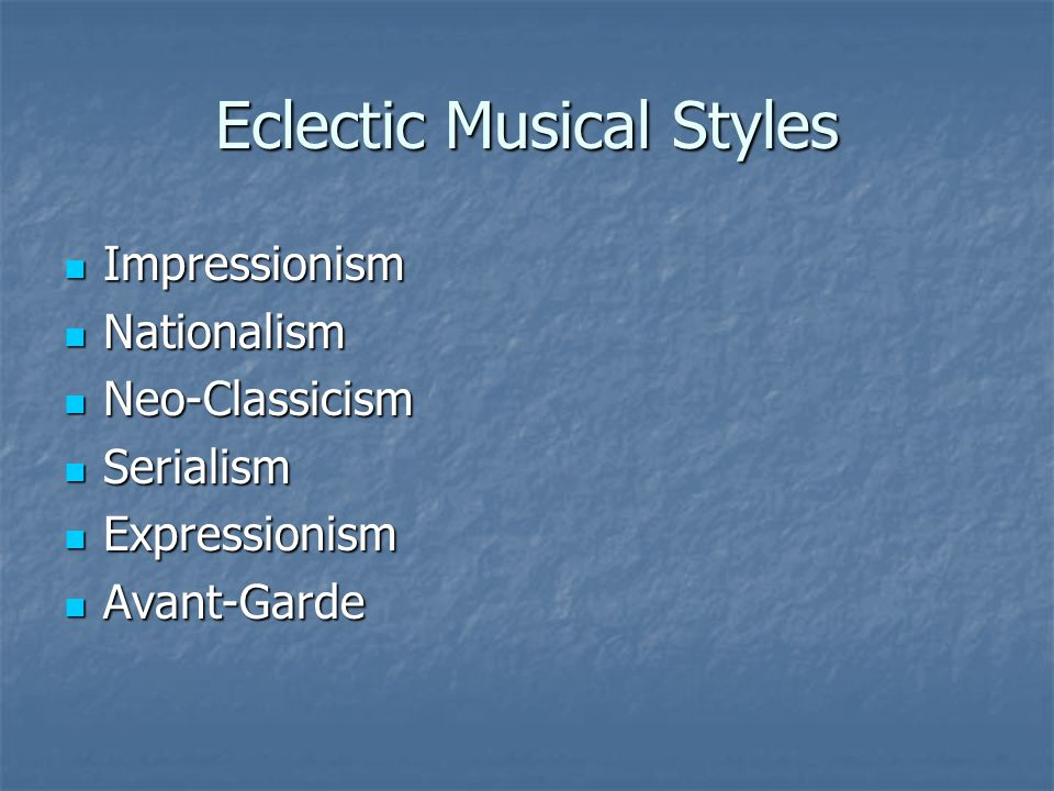 Eclectic Musical Styles Impressionism Impressionism Nationalism Nationalism Neo-Classicism Neo-Classicism Serialism Serialism Expressionism Expression
