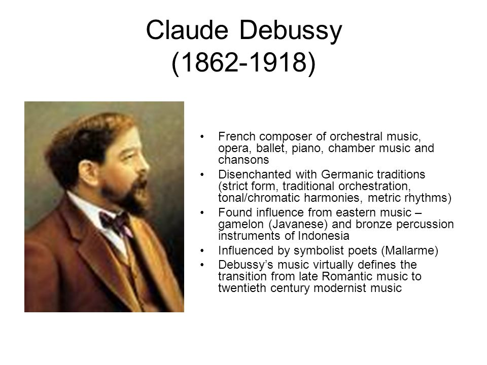 Claude Debussy (1862-1918) French composer of orchestral music, opera, ballet, piano, chamber music and chansons Disenchanted with Germanic traditions