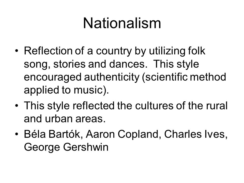 Nationalism Reflection of a country by utilizing folk song, stories and dances. This style encouraged authenticity (scientific method applied to music