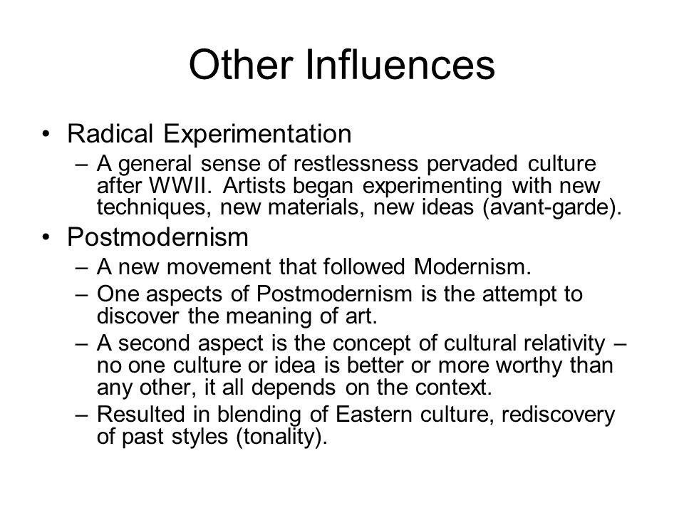 Other Influences Radical Experimentation –A general sense of restlessness pervaded culture after WWII. Artists began experimenting with new techniques