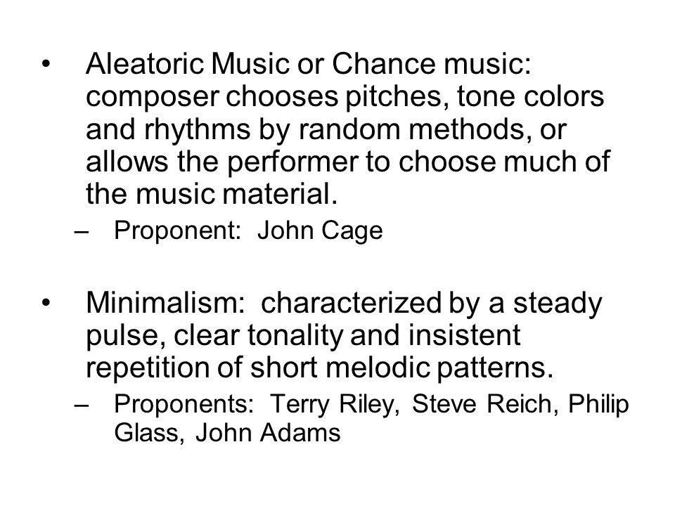 Aleatoric Music or Chance music: composer chooses pitches, tone colors and rhythms by random methods, or allows the performer to choose much of the mu
