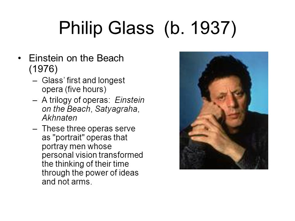 Philip Glass (b. 1937) Einstein on the Beach (1976) –Glass' first and longest opera (five hours) –A trilogy of operas: Einstein on the Beach, Satyagra