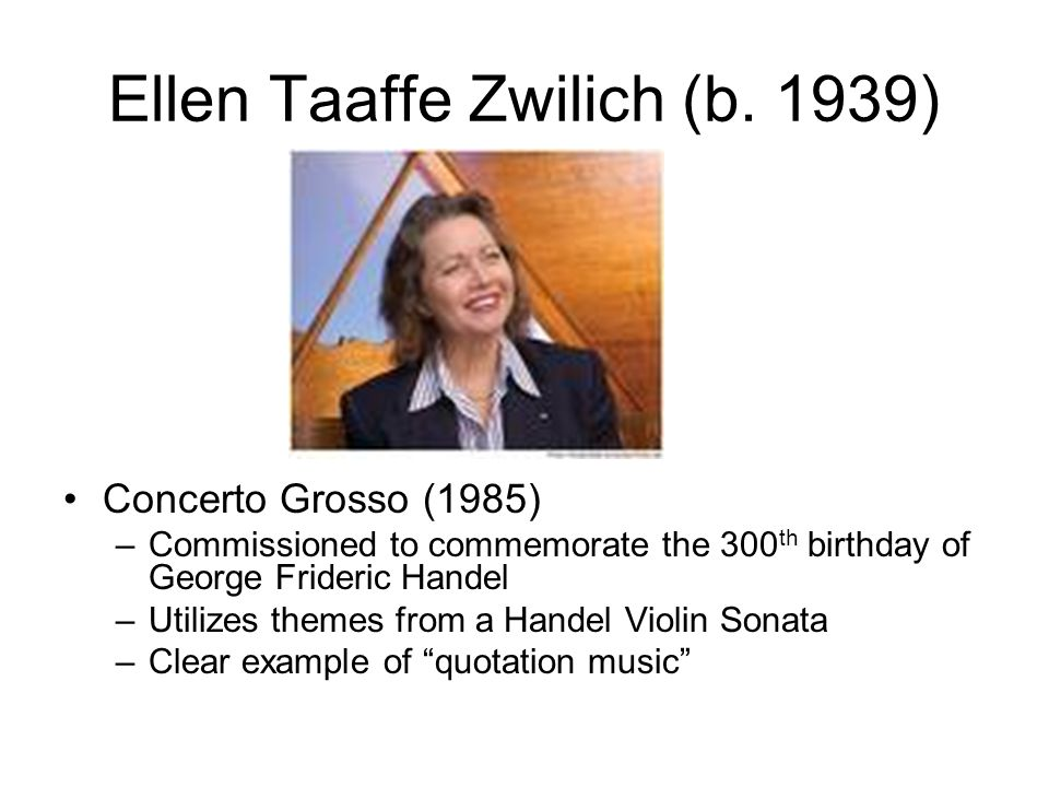 Ellen Taaffe Zwilich (b. 1939) Concerto Grosso (1985) –Commissioned to commemorate the 300 th birthday of George Frideric Handel –Utilizes themes from