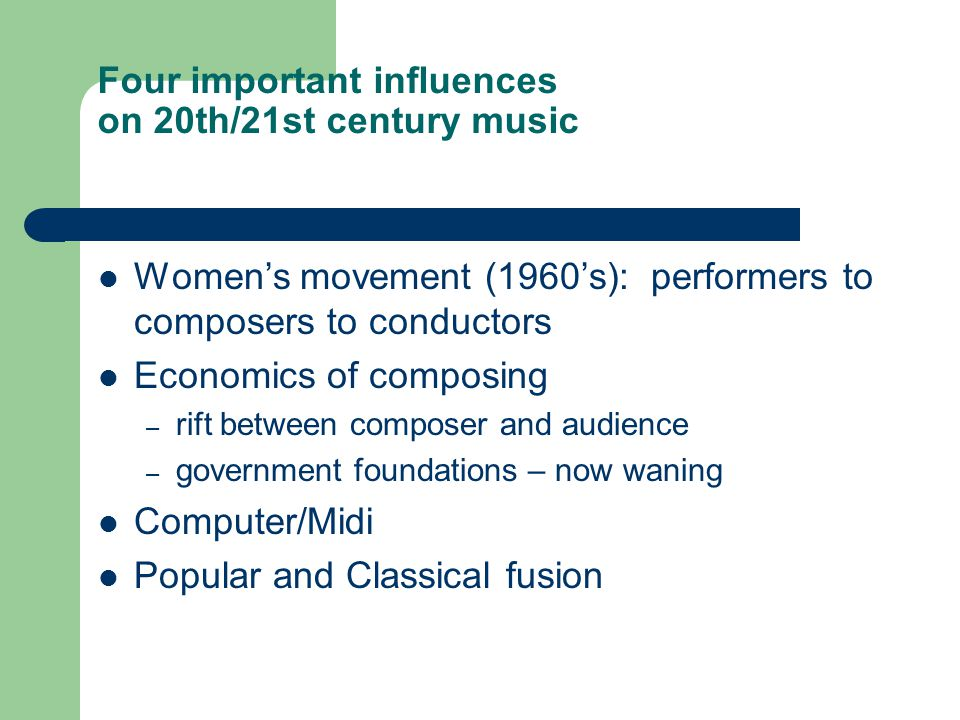 Four important influences on 20th/21st century music Women's movement (1960's): performers to composers to conductors Economics of composing – rift be