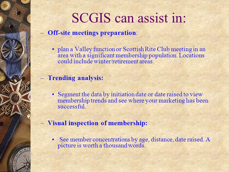 SCGIS can assist in: – Off-site meetings preparation: plan a Valley function or Scottish Rite Club meeting in an area with a significant membership population.