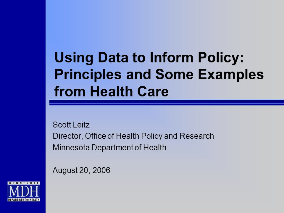 Using Data to Inform Policy: Principles and Some Examples from Health Care Scott Leitz Director, Office of Health Policy and Research Minnesota Depart