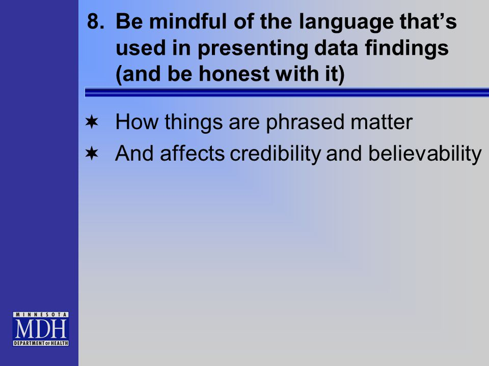 8.Be mindful of the language that's used in presenting data findings (and be honest with it)  How things are phrased matter  And affects credibility