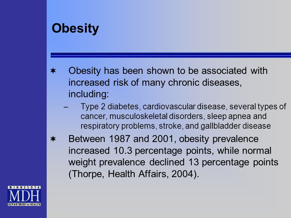 Obesity  Obesity has been shown to be associated with increased risk of many chronic diseases, including: –Type 2 diabetes, cardiovascular disease, s
