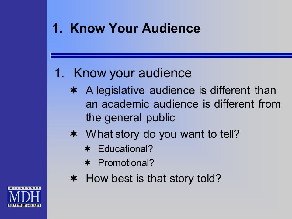 1. Know Your Audience 1. Know your audience  A legislative audience is different than an academic audience is different from the general public  Wha