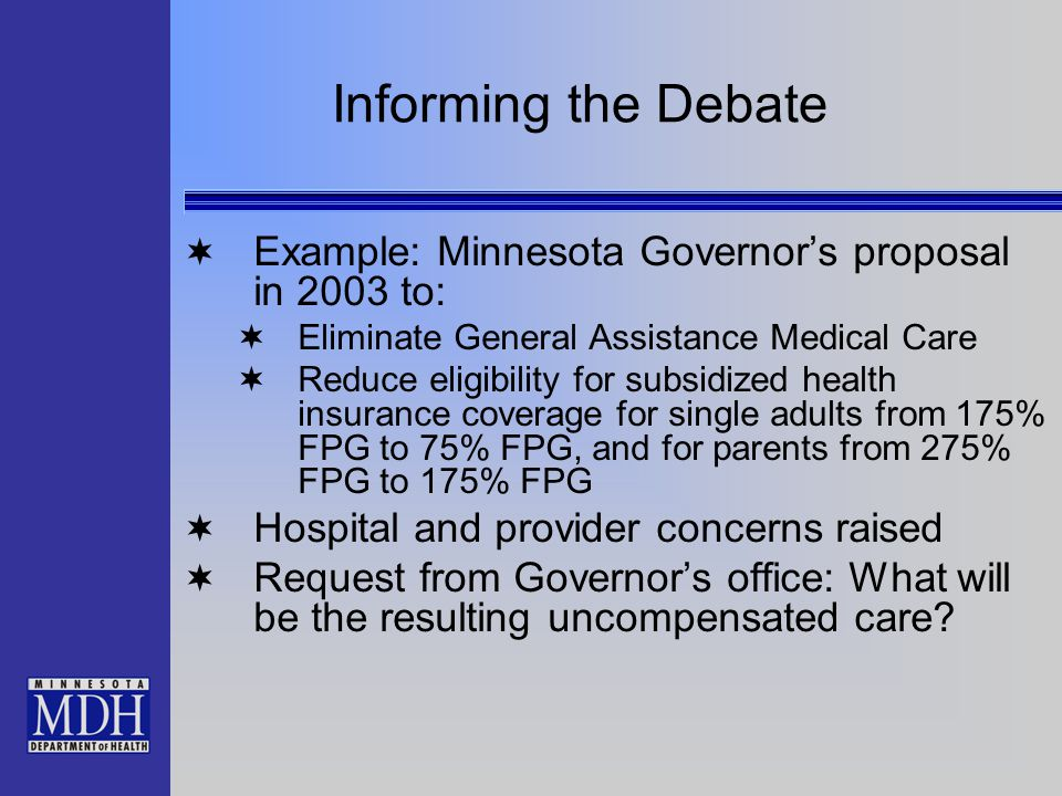Informing the Debate  Example: Minnesota Governor's proposal in 2003 to:  Eliminate General Assistance Medical Care  Reduce eligibility for subsidi