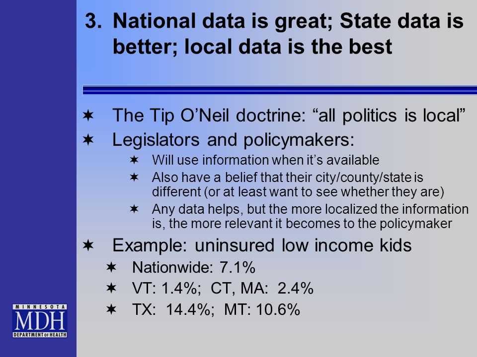 "3.National data is great; State data is better; local data is the best  The Tip O'Neil doctrine: ""all politics is local""  Legislators and policymake"