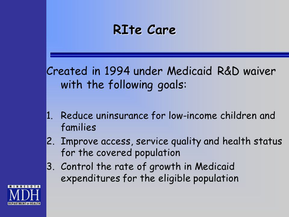 RIte Care Created in 1994 under Medicaid R&D waiver with the following goals: 1.Reduce uninsurance for low-income children and families 2.Improve acce