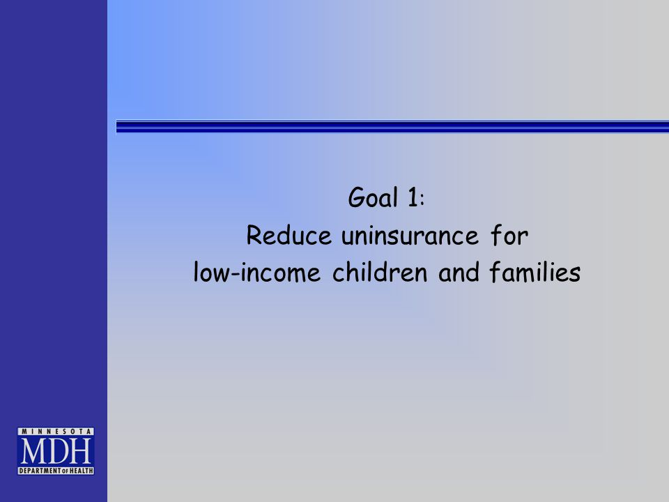 Goal 1 : Reduce uninsurance for low-income children and families