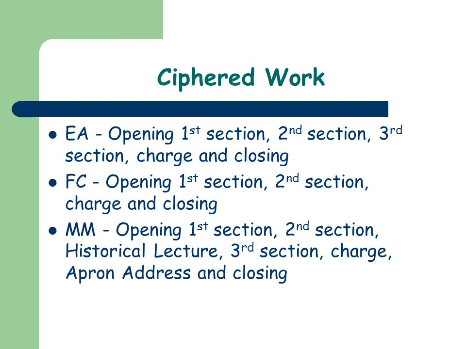 Ciphered Work EA - Opening 1 st section, 2 nd section, 3 rd section, charge and closing FC - Opening 1 st section, 2 nd section, charge and closing MM - Opening 1 st section, 2 nd section, Historical Lecture, 3 rd section, charge, Apron Address and closing