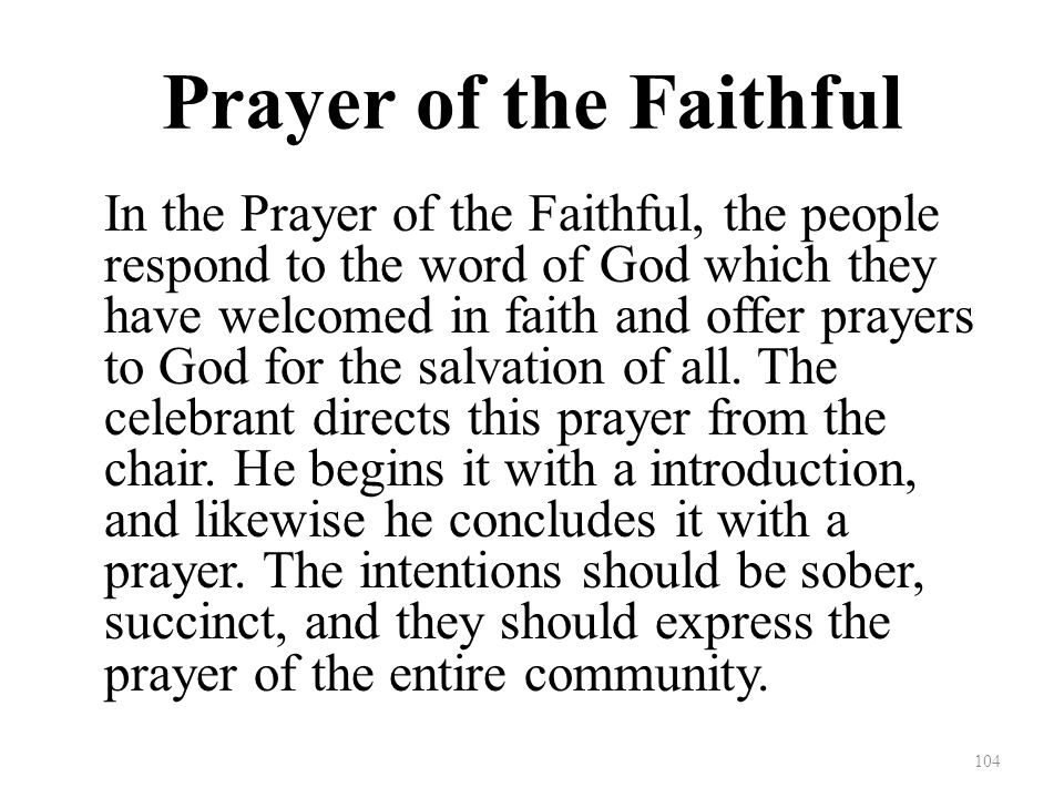 Prayer of the Faithful In the Prayer of the Faithful, the people respond to the word of God which they have welcomed in faith and offer prayers to God for the salvation of all.