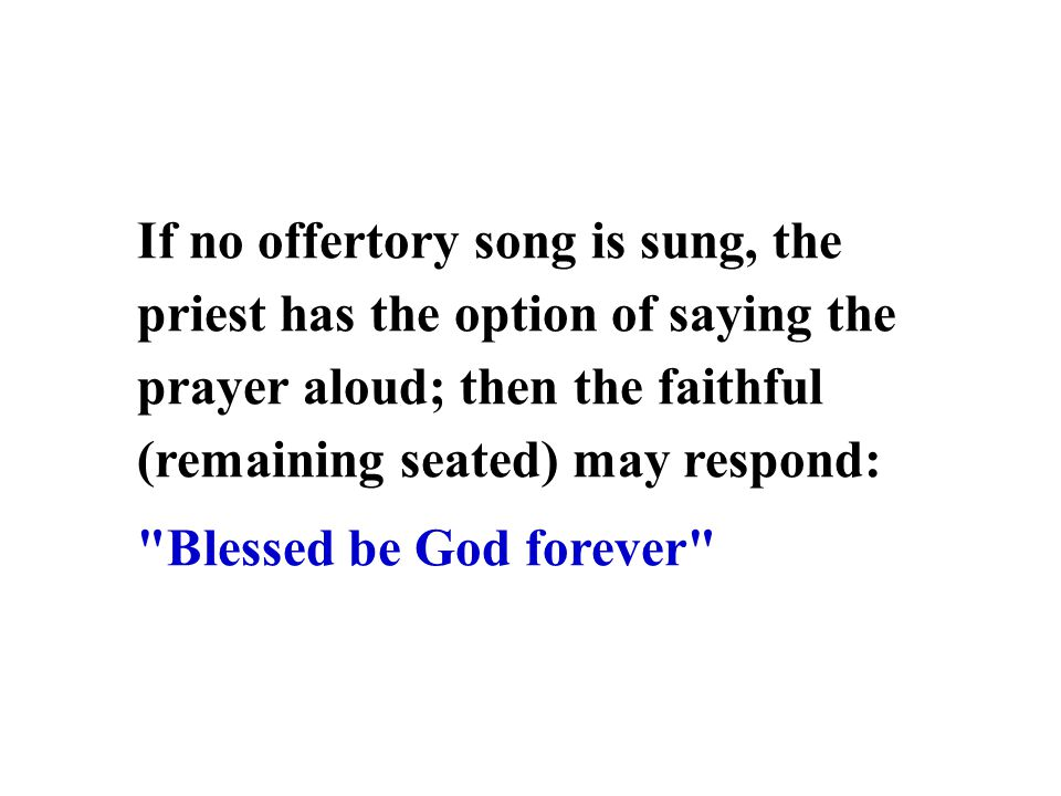 If no offertory song is sung, the priest has the option of saying the prayer aloud; then the faithful (remaining seated) may respond: Blessed be God forever