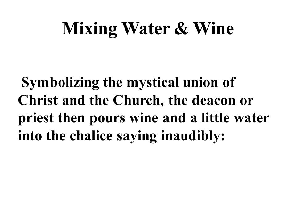 Mixing Water & Wine Symbolizing the mystical union of Christ and the Church, the deacon or priest then pours wine and a little water into the chalice saying inaudibly: