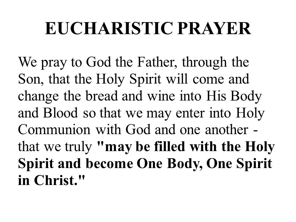 EUCHARISTIC PRAYER We pray to God the Father, through the Son, that the Holy Spirit will come and change the bread and wine into His Body and Blood so that we may enter into Holy Communion with God and one another - that we truly may be filled with the Holy Spirit and become One Body, One Spirit in Christ.