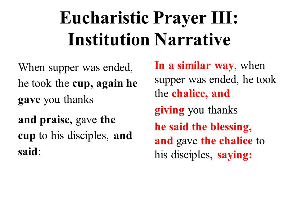 Eucharistic Prayer III: Institution Narrative When supper was ended, he took the cup, again he gave you thanks and praise, gave the cup to his disciples, and said: In a similar way, when supper was ended, he took the chalice, and giving you thanks he said the blessing, and gave the chalice to his disciples, saying: