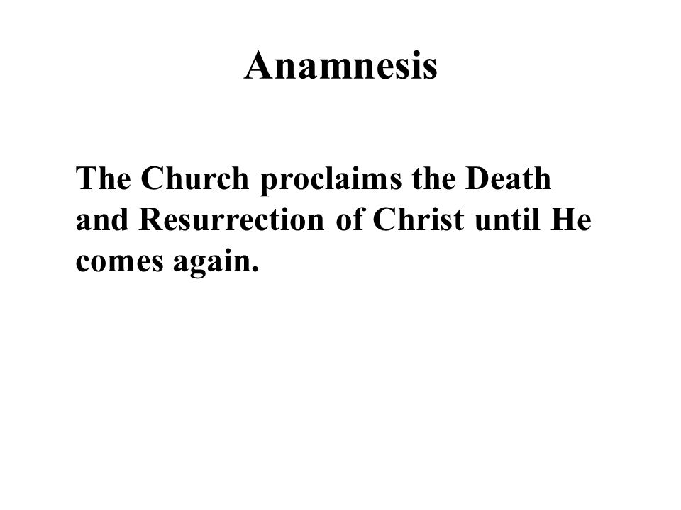 Anamnesis The Church proclaims the Death and Resurrection of Christ until He comes again.