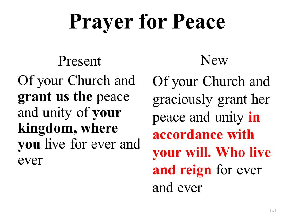 Prayer for Peace Present Of your Church and grant us the peace and unity of your kingdom, where you live for ever and ever New Of your Church and graciously grant her peace and unity in accordance with your will.