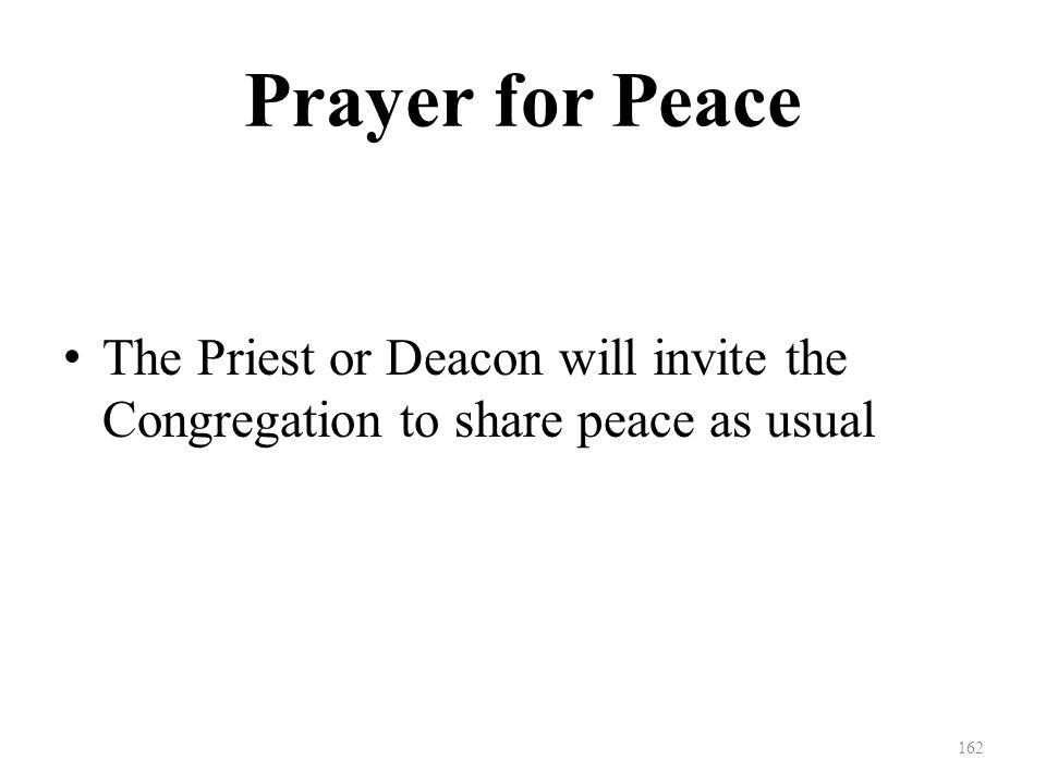 Prayer for Peace The Priest or Deacon will invite the Congregation to share peace as usual 162