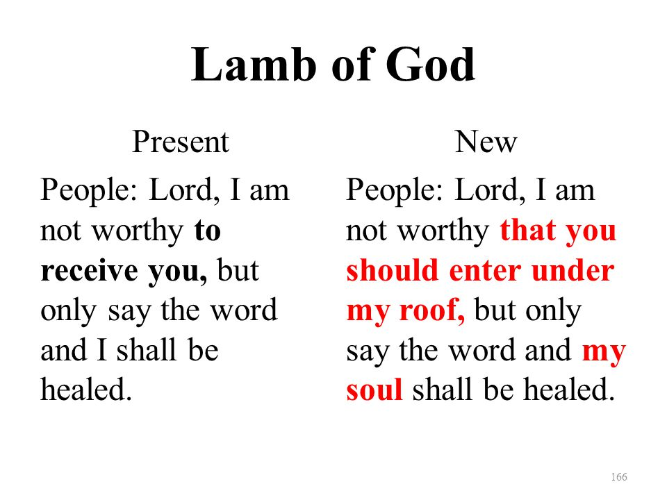 Lamb of God Present People: Lord, I am not worthy to receive you, but only say the word and I shall be healed.