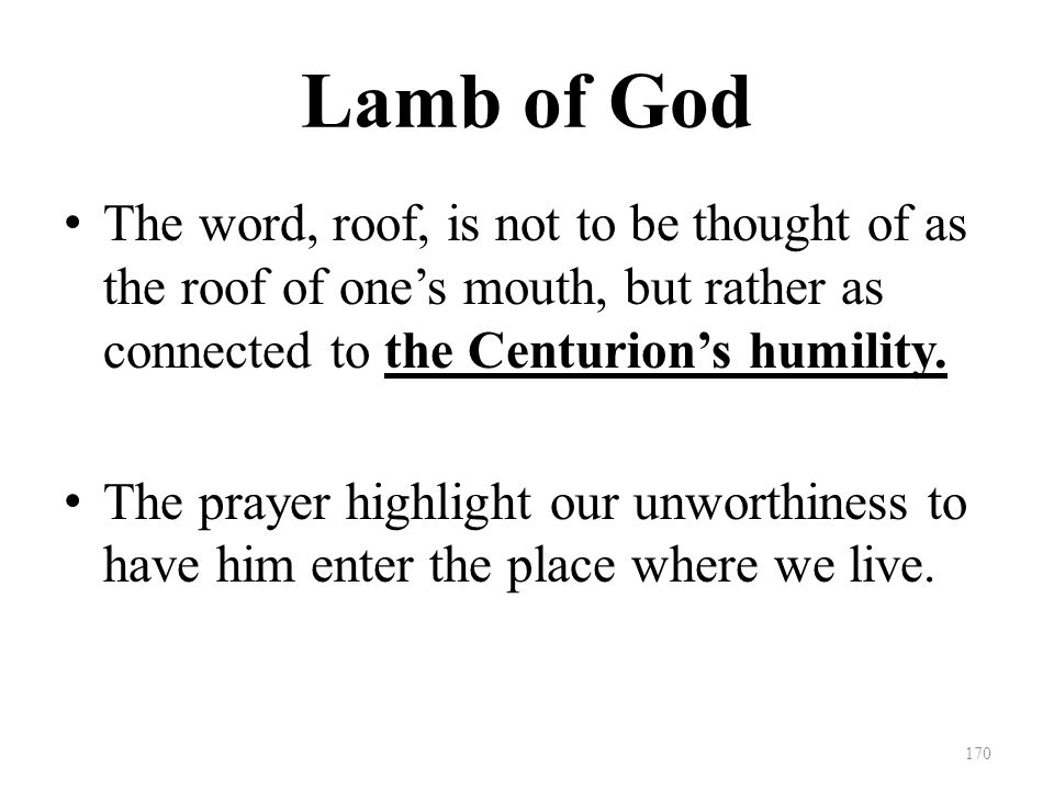 Lamb of God The word, roof, is not to be thought of as the roof of one's mouth, but rather as connected to the Centurion's humility.