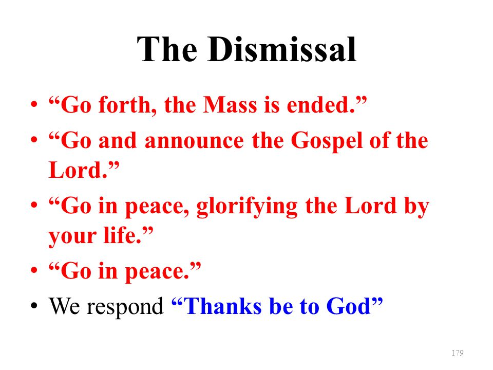The Dismissal Go forth, the Mass is ended. Go and announce the Gospel of the Lord. Go in peace, glorifying the Lord by your life. Go in peace. We respond Thanks be to God 179