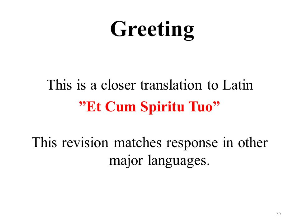 Greeting This is a closer translation to Latin Et Cum Spiritu Tuo This revision matches response in other major languages.