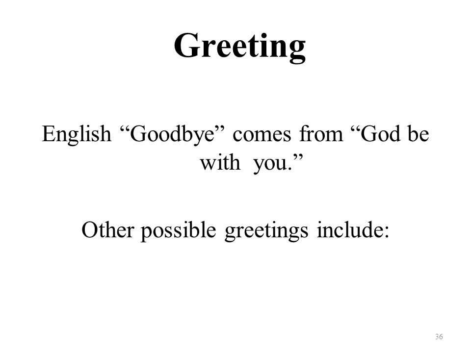 Greeting English Goodbye comes from God be with you. Other possible greetings include: 36
