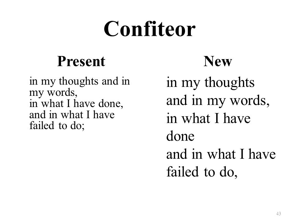 Confiteor Present in my thoughts and in my words, in what I have done, and in what I have failed to do; New in my thoughts and in my words, in what I have done and in what I have failed to do, 43