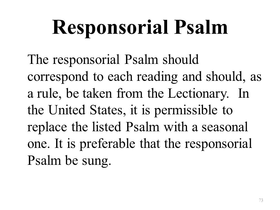 Responsorial Psalm The responsorial Psalm should correspond to each reading and should, as a rule, be taken from the Lectionary.