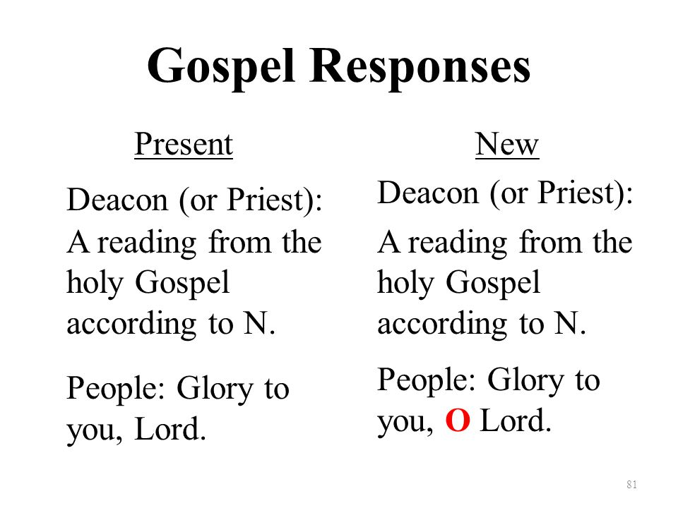 Gospel Responses Present Deacon (or Priest): A reading from the holy Gospel according to N.