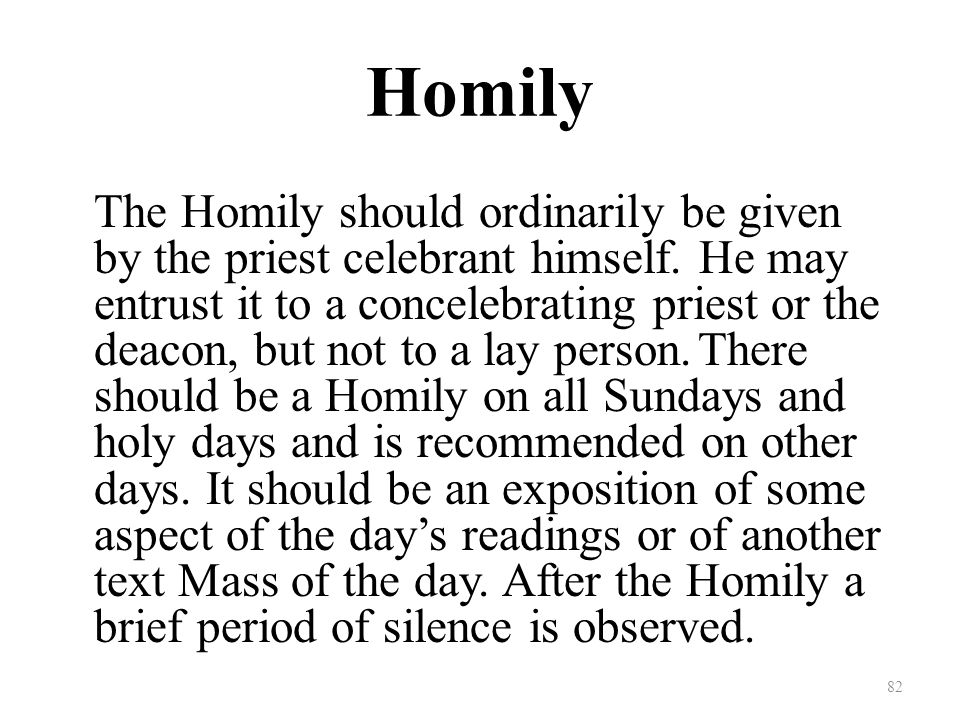 Homily The Homily should ordinarily be given by the priest celebrant himself.