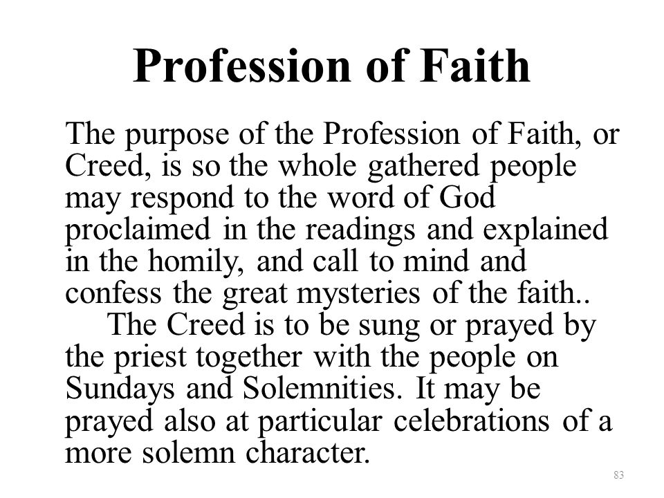 Profession of Faith The purpose of the Profession of Faith, or Creed, is so the whole gathered people may respond to the word of God proclaimed in the readings and explained in the homily, and call to mind and confess the great mysteries of the faith..