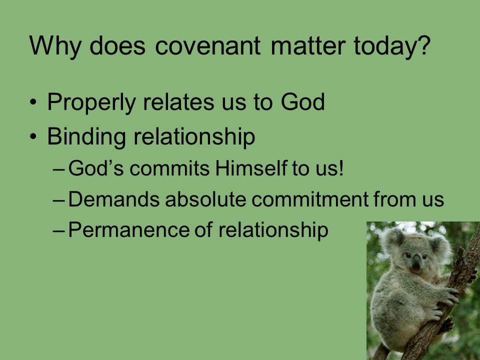 Why does covenant matter today? Properly relates us to God Binding relationship –God's commits Himself to us! –Demands absolute commitment from us –Pe