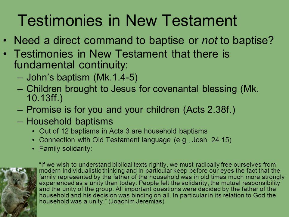 Testimonies in New Testament Need a direct command to baptise or not to baptise? Testimonies in New Testament that there is fundamental continuity: –J