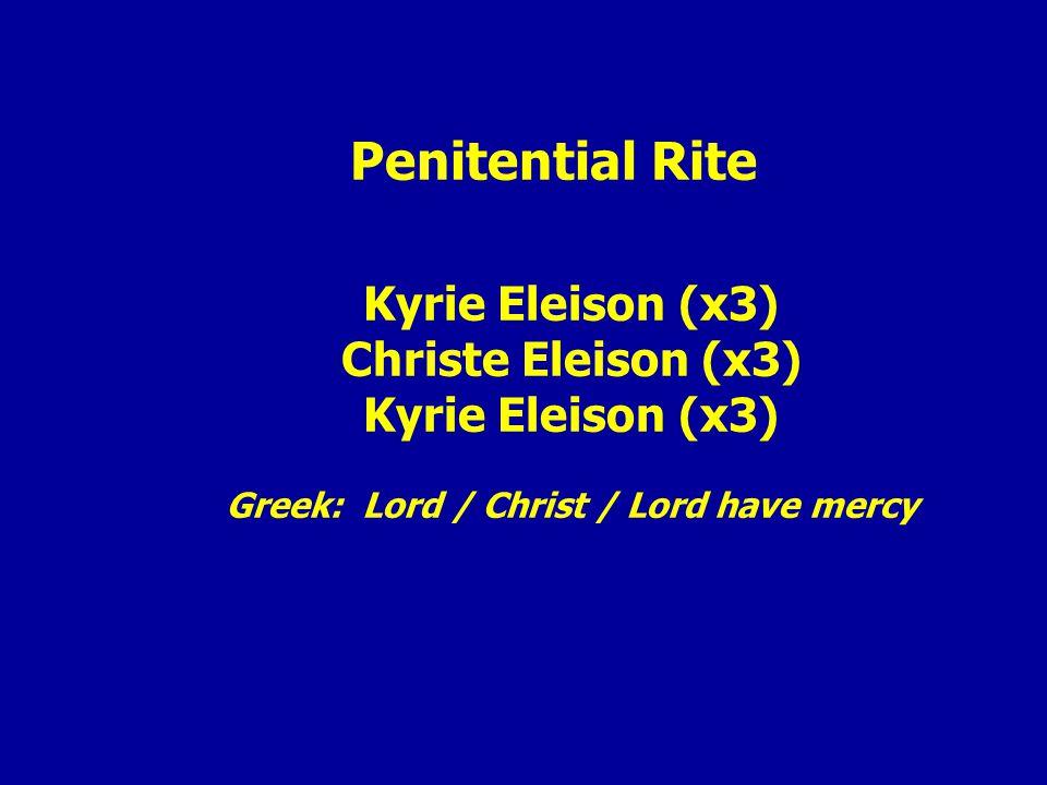 Penitential Rite Kyrie Eleison (x3) Christe Eleison (x3) Kyrie Eleison (x3) Greek: Lord / Christ / Lord have mercy