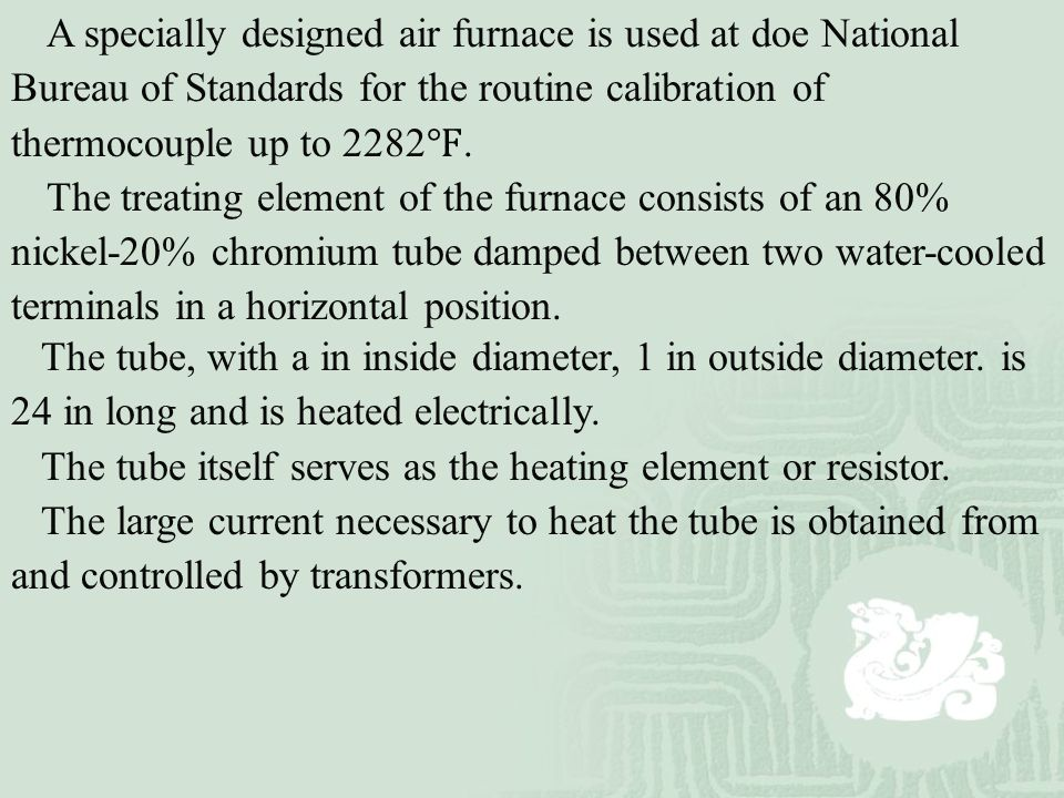 A specially designed air furnace is used at doe National Bureau of Standards for the routine calibration of thermocouple up to 2282 ℉. The treating el