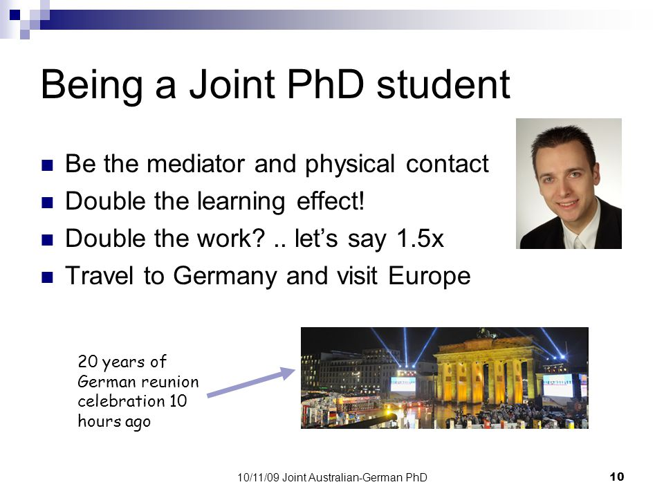 10/11/09 Joint Australian-German PhD10 Being a Joint PhD student Be the mediator and physical contact Double the learning effect.