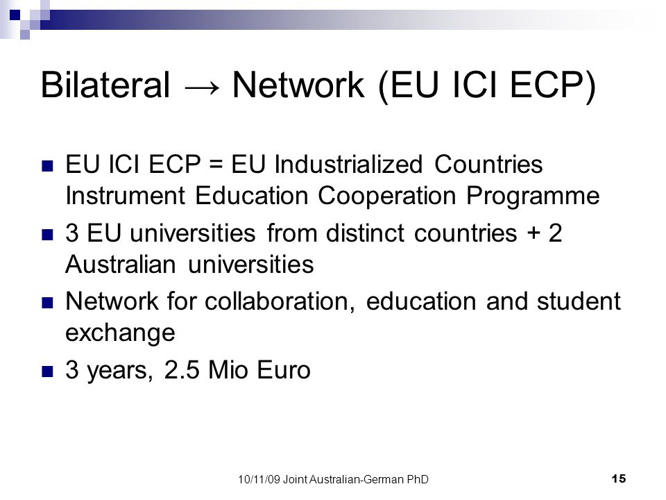 10/11/09 Joint Australian-German PhD15 Bilateral → Network (EU ICI ECP) EU ICI ECP = EU Industrialized Countries Instrument Education Cooperation Programme 3 EU universities from distinct countries + 2 Australian universities Network for collaboration, education and student exchange 3 years, 2.5 Mio Euro