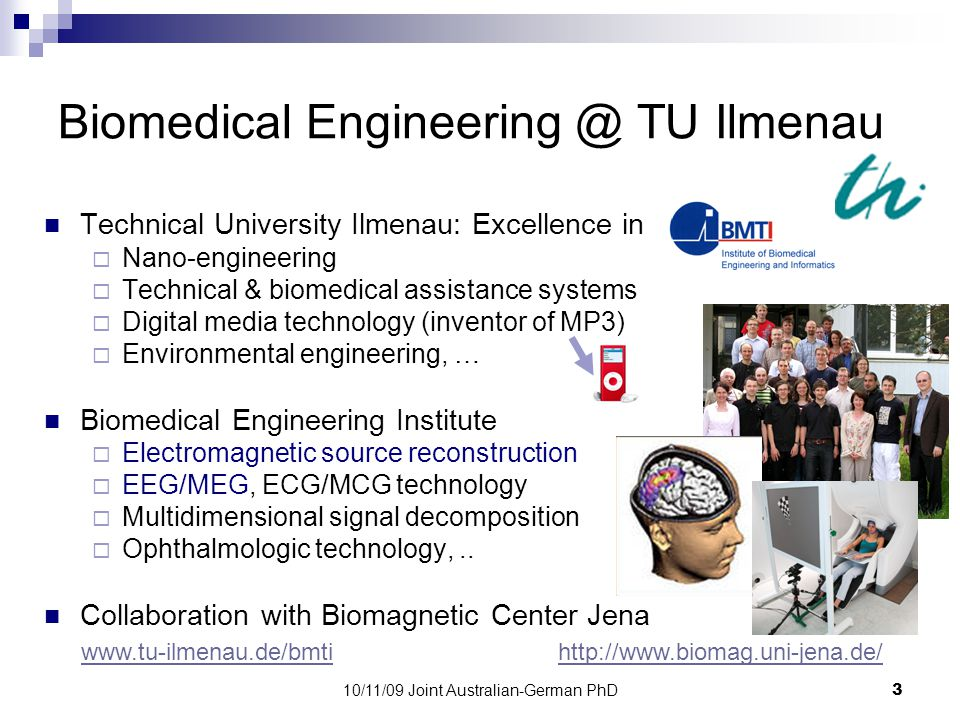 10/11/09 Joint Australian-German PhD4 Neuroengineering @ UniMelb www.neuroeng.unimelb.edu.au Engineering at University of Melbourne:  Biomedical Engineering  Information & Communication Systems  Structured Matter  Sustainable Systems & Energy Neuroengineering Group  Audition and Bionic Ear  Computational Neuroscience  Consciousness & Communication  Epilepsy  Neuroimaging & Neuroinformatics  Vision and Bionic Eye Collaborators include: The Bionic Ear Institute, St.