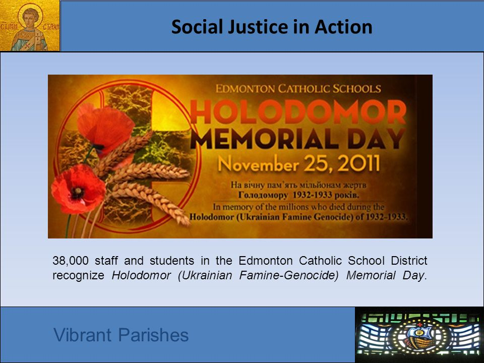 Social Justice in Action Vibrant Parishes 38,000 staff and students in the Edmonton Catholic School District recognize Holodomor (Ukrainian Famine-Genocide) Memorial Day.