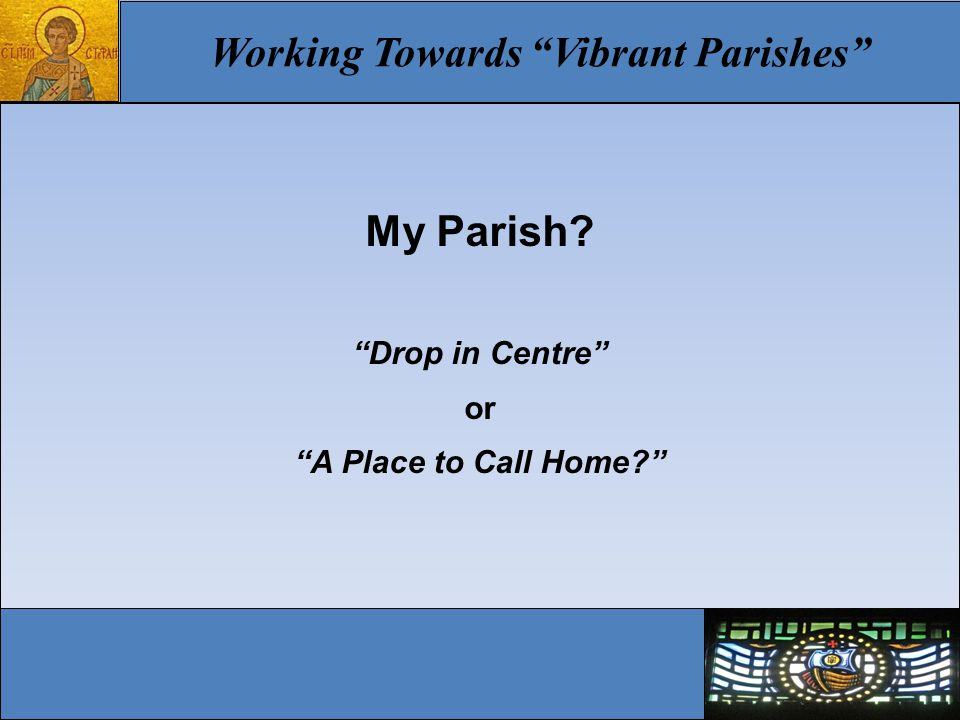 Working Towards Vibrant Parishes My Parish? Drop in Centre or A Place to Call Home?