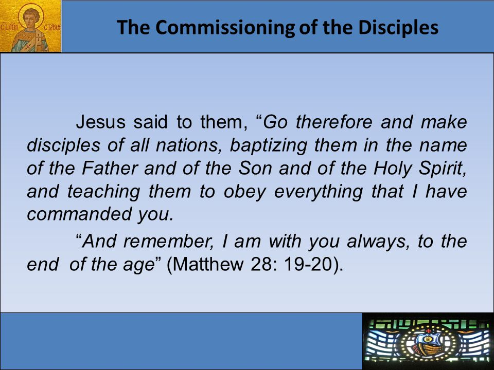 The Commissioning of the Disciples Jesus said to them, Go therefore and make disciples of all nations, baptizing them in the name of the Father and of the Son and of the Holy Spirit, and teaching them to obey everything that I have commanded you.