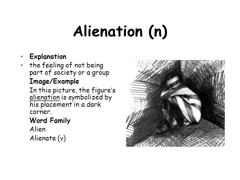 Alienation (n) Explanation the feeling of not being part of society or a group Image/Example In this picture, the figure's alienation is symbolized by
