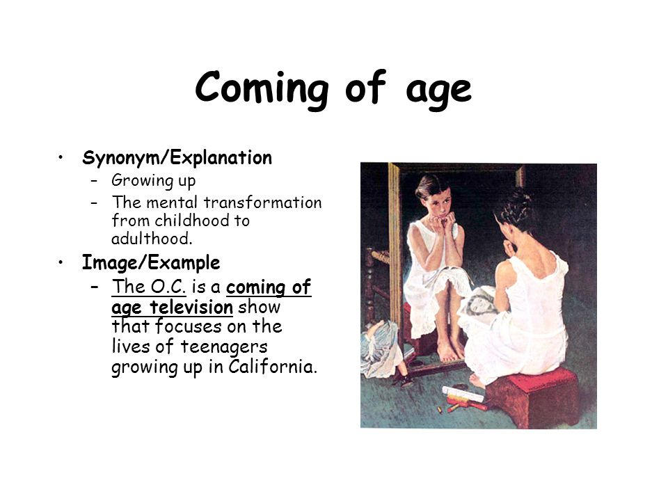 Coming of age Synonym/Explanation –Growing up –The mental transformation from childhood to adulthood. Image/Example –The O.C. is a coming of age telev